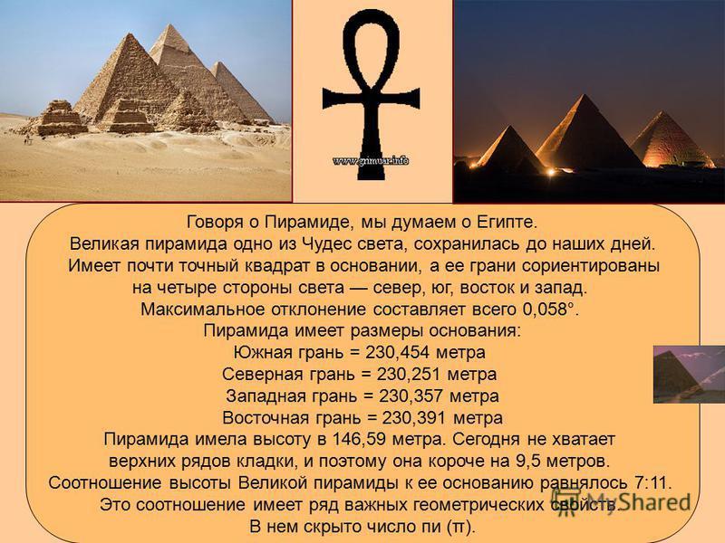 Говоря о Пирамиде, мы думаем о Египте. Великая пирамида одно из Чудес света, сохранилась до наших дней. Имеет почти точный квадрат в основании, а ее грани сориентированы на четыре стороны света север, юг, восток и запад. Максимальное отклонение соста