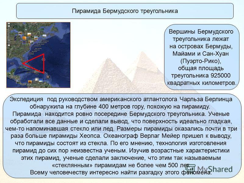 Пирамида Бермудского треугольника Вершины Бермудского треугольника лежат на островах Бермуды, Майами и Сан-Хуан (Пуэрто-Рико), общая площадь треугольника 925000 квадратных километров. Экспедиция под руководством американского атлантолога Чарльза Берл