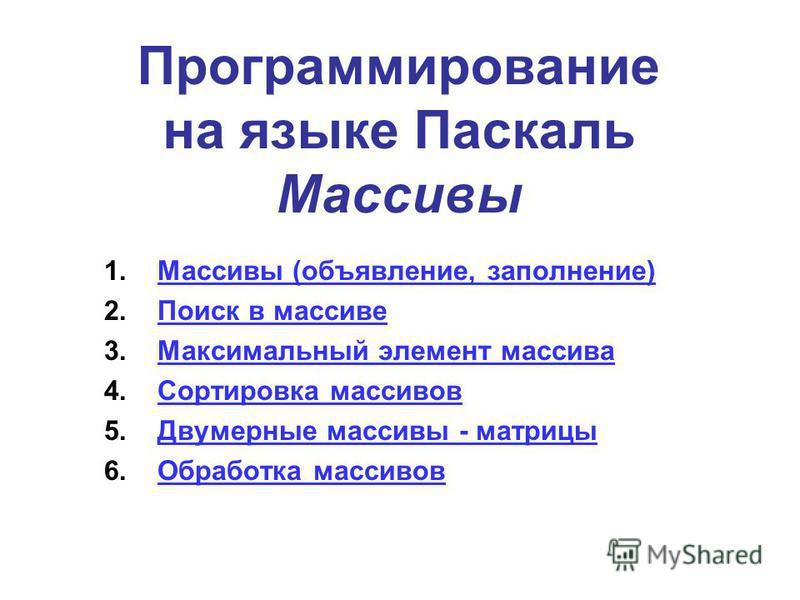 Программирование на языке Паскаль Массивы 1. Массивы (объявление, заполнение)Массивы (объявление, заполнение) 2. Поиск в массиве Поиск в массиве 3. Максимальный элемент массива Максимальный элемент массива 4. Сортировка массивов Сортировка массивов 5