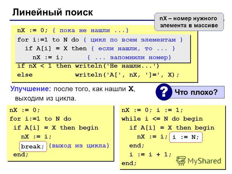 Линейный поиск nX := 0; for i:=1 to N do if A[i] = X then begin nX := i; break; {выход из цикла} end; nX := 0; for i:=1 to N do if A[i] = X then begin nX := i; break; {выход из цикла} end; nX := 0; { пока не нашли...} if nX < 1 then writeln('Не нашли