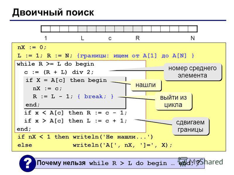 Двоичный поиск nX := 0; L := 1; R := N; {границы: ищем от A[1] до A[N] } if nX < 1 then writeln('Не нашли...') else writeln('A[', nX, ']=', X); while R >= L do begin c := (R + L) div 2; if x < A[c] then R := c - 1; if x > A[c] then L := c + 1; end; н