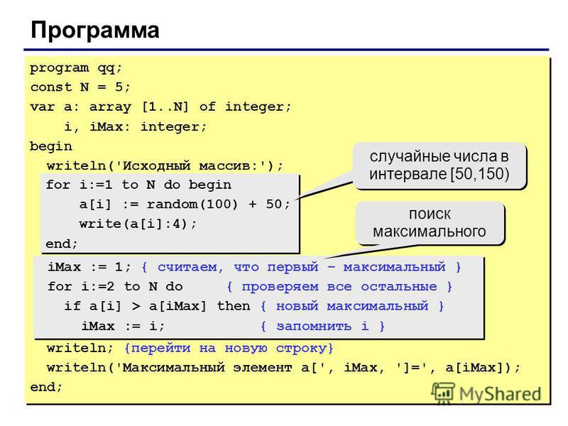 Программа program qq; const N = 5; var a: array [1..N] of integer; i, iMax: integer; begin writeln('Исходный массив:'); for i:=1 to N do begin a[i] := random(100) + 50; write(a[i]:4); end; iMax := 1; { считаем, что первый – максимальный } for i:=2 to