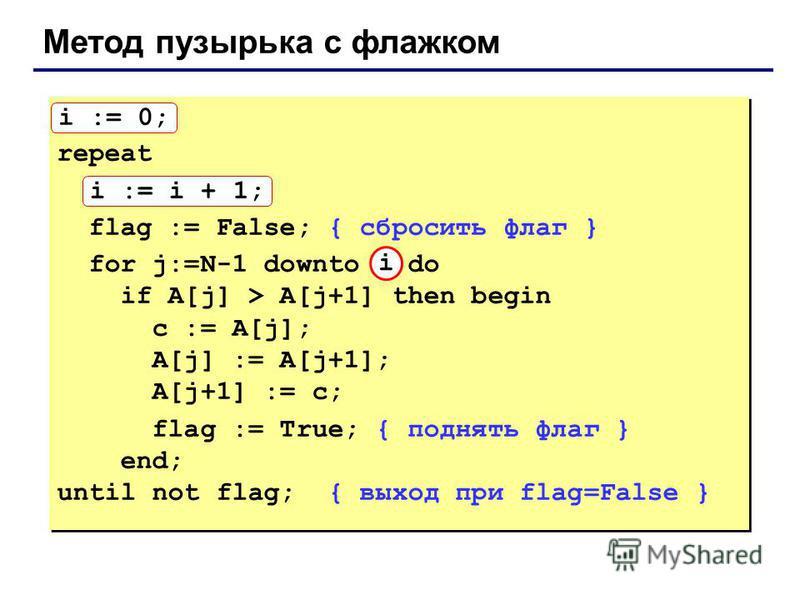 Метод пузырька с флажком i := 0; repeat i := i + 1; flag := False; { сбросить флаг } for j:=N-1 downto 1 do if A[j] > A[j+1] then begin с := A[j]; A[j] := A[j+1]; A[j+1] := с; flag := True; { поднять флаг } end; until not flag; { выход при flag=False
