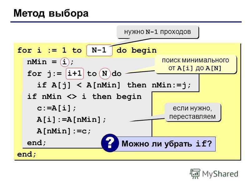 Метод выбора for i := 1 to N-1 do begin nMin = i ; for j:= i+1 to N do if A[j] < A[nMin] then nMin:=j; if nMin <> i then begin c:=A[i]; A[i]:=A[nMin]; A[nMin]:=c; end; N-1 N нужно N-1 проходов поиск минимального от A[i] до A[N] если нужно, переставля