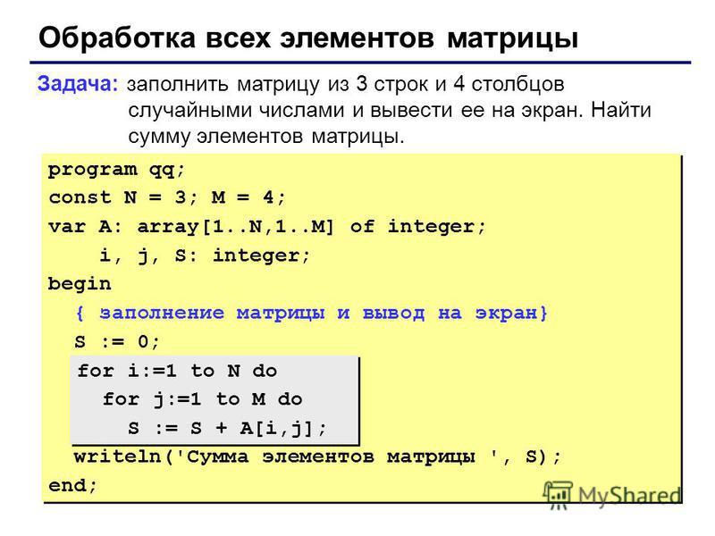 Обработка всех элементов матрицы Задача: заполнить матрицу из 3 строк и 4 столбцов случайными числами и вывести ее на экран. Найти сумму элементов матрицы. program qq; const N = 3; M = 4; var A: array[1..N,1..M] of integer; i, j, S: integer; begin {