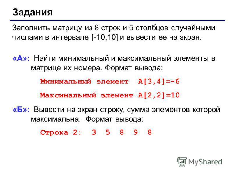 Задания Заполнить матрицу из 8 строк и 5 столбцов случайными числами в интервале [-10,10] и вывести ее на экран. «А»: Найти минимальный и максимальный элементы в матрице их номера. Формат вывода: Минимальный элемент A[3,4]=-6 Максимальный элемент A[2