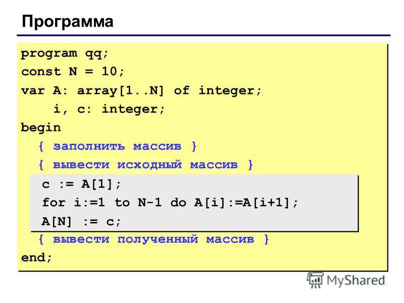 Программа program qq; const N = 10; var A: array[1..N] of integer; i, c: integer; begin { заполнить массив } { вывести исходный массив } { вывести полученный массив } end; program qq; const N = 10; var A: array[1..N] of integer; i, c: integer; begin