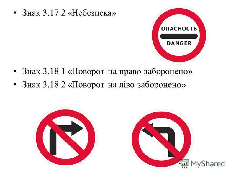 Знак 3.17.2 «Небезпека» Знак 3.18.1 «Поворот на право заборонено» Знак 3.18.2 «Поворот на ліво заборонено»