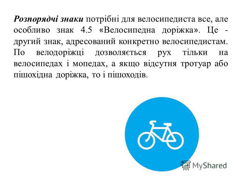 Розпорядчі знаки потрібні для велосипедиста все, але особливо знак 4.5 « Велосипедна доріжка ». Це - другий знак, адресований конкретно велосипедистам. По велодоріжці дозволяється рух тільки на велосипедах і мопедах, а якщо відсутня тротуар або пішох