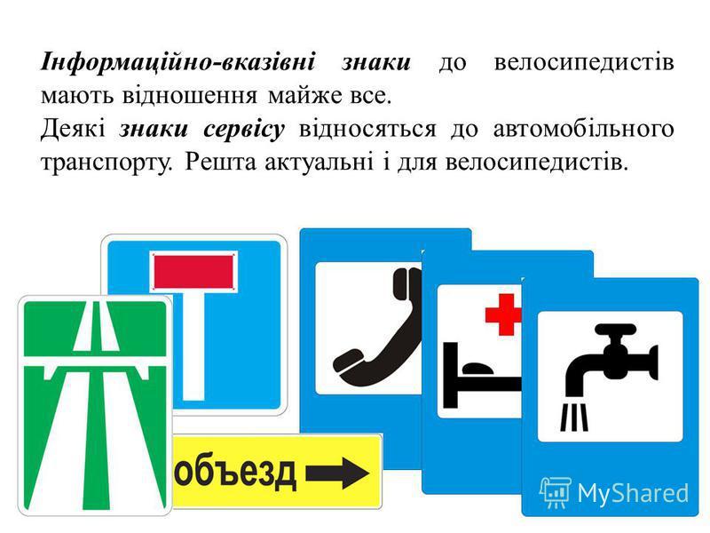 Інформаційно-вказівні знаки до велосипедистів мають відношення майже все. Деякі знаки сервісу відносяться до автомобільного транспорту. Решта актуальні і для велосипедистів.