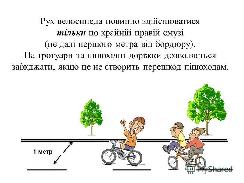 1 метр Рух велосипеда повинно здійснюватися тільки по крайній правій смузі (не далі першого метра від бордюру). На тротуари та пішохідні доріжки дозволяється заїжджати, якщо це не створить перешкод пішоходам.