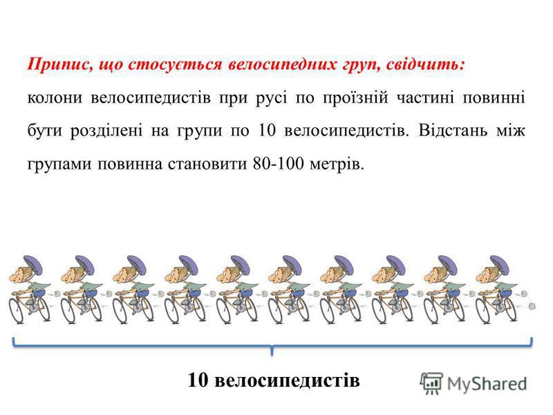 10 велосипедистів Припис, що стосується велосипедних груп, свідчить: колони велосипедистів при русі по проїзній частині повинні бути розділені на групи по 10 велосипедистів. Відстань між групами повинна становити 80-100 метрів.