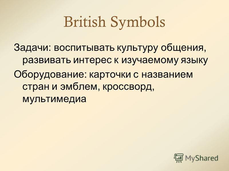 British Symbols Задачи: воспитывать культуру общения, развивать интерес к изучаемому языку Оборудование: карточки с названием стран и эмблем, кроссворд, мультимедиа