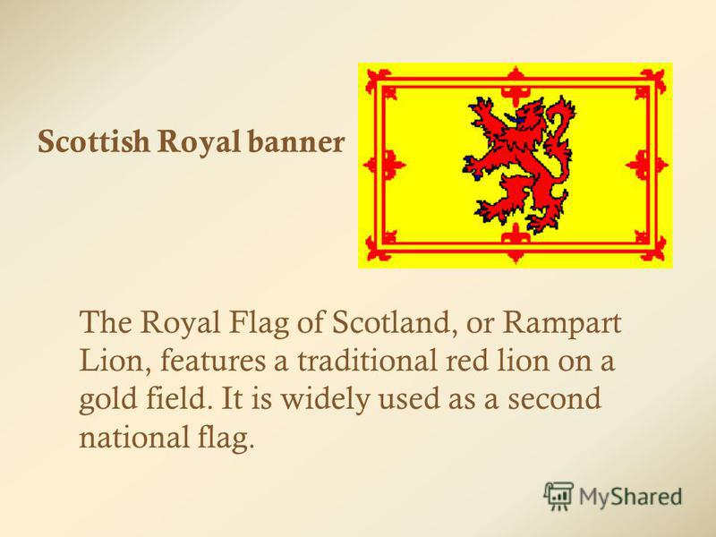 Scottish Royal banner The Royal Flag of Scotland, or Rampart Lion, features a traditional red lion on a gold field. It is widely used as a second national flag.