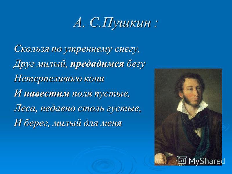 А. С.Пушкин : Скользя по утреннему снегу, Друг милый, предадимся бегу Нетерпеливого коня И навестим поля пустые, Леса, недавно столь густые, И берег, милый для меня
