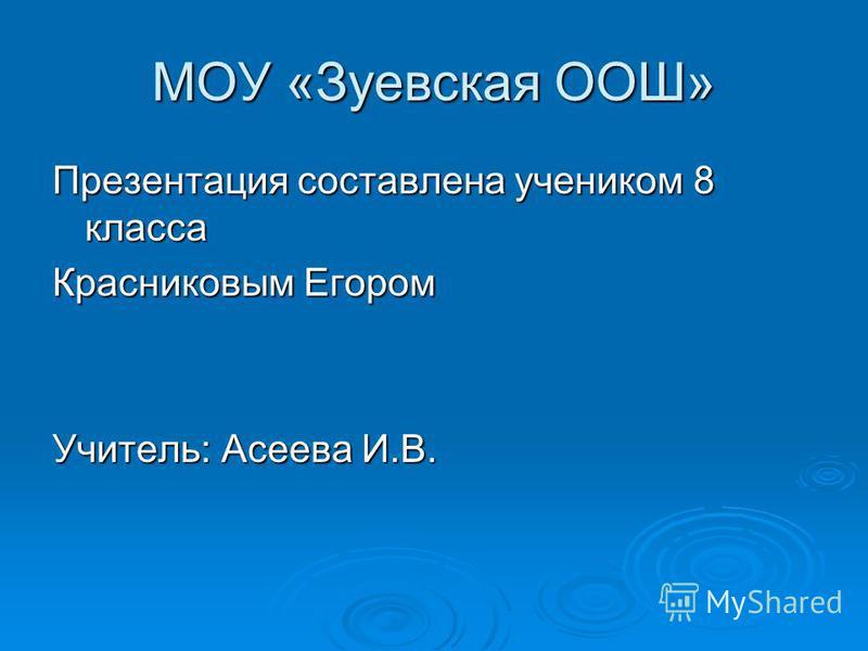 МОУ «Зуевская ООШ» Презентация составлена учеником 8 класса Красниковым Егором Учитель: Асеева И.В.