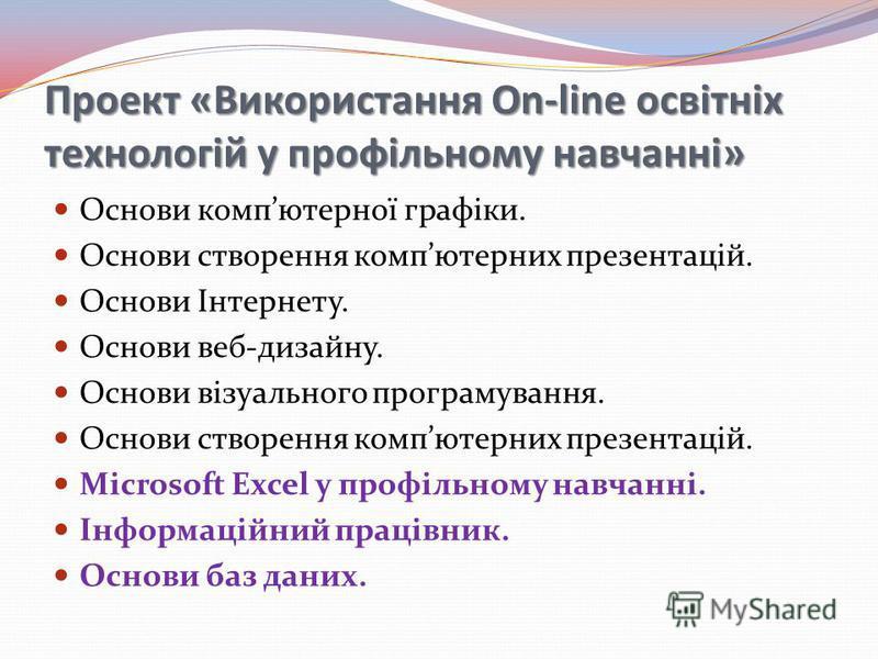 Проект «Використання On-line освітніх технологій у профільному навчанні» Основи компютерної графіки. Основи створення компютерних презентацій. Основи Інтернету. Основи веб-дизайну. Основи візуального програмування. Основи створення компютерних презен