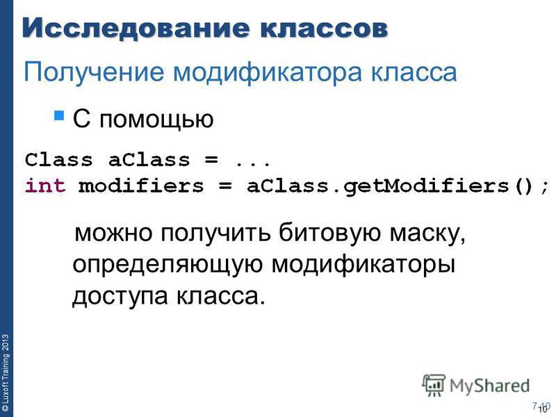 10 © Luxoft Training 2013 Исследование классов С помощью можно получить битовую маску, определяющую модификаторы доступа класса. 7-10 Получение модификатора класса