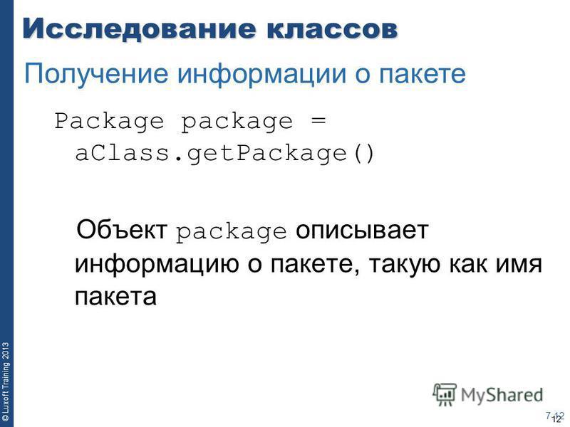 12 © Luxoft Training 2013 Исследование классов Package package = aClass.getPackage() Объект package описывает информацию о пакете, такую как имя пакета 7-12 Получение информации о пакете