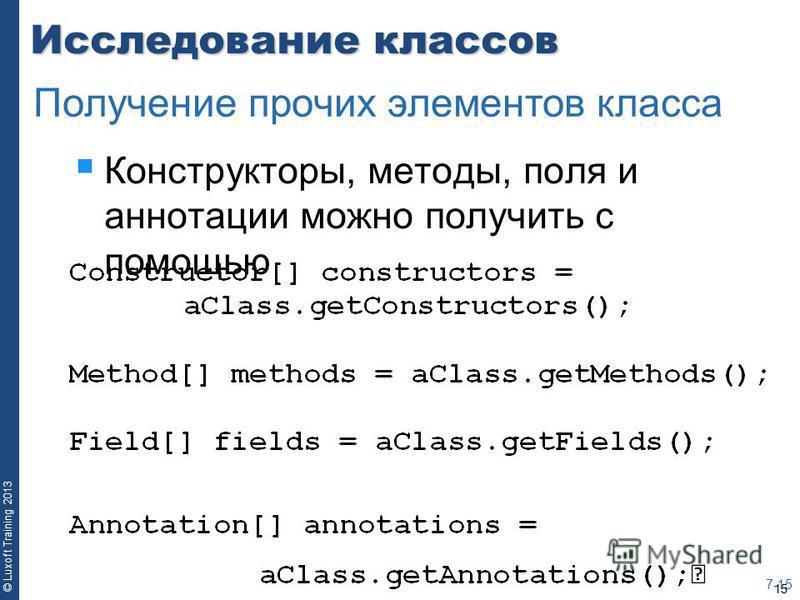 15 © Luxoft Training 2013 Исследование классов Конструкторы, методы, поля и аннотации можно получить с помощью 7-15 Получение прочих элементов класса