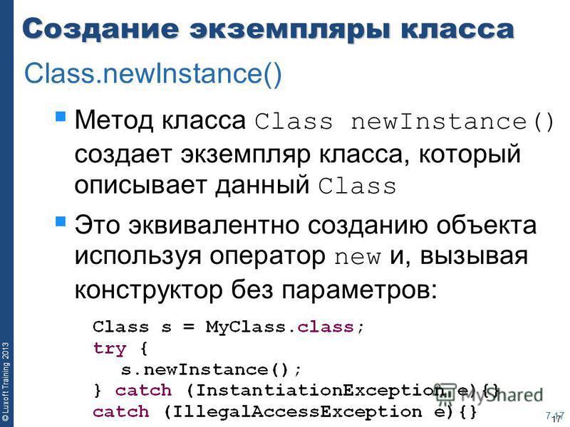 17 © Luxoft Training 2013 Создание экземпляры класса Метод класса Class newInstance() создает экземпляр класса, который описывает данный Class Это эквивалентно созданию объекта используя оператор new и, вызывая конструктор без параметров: 7-17 Class.