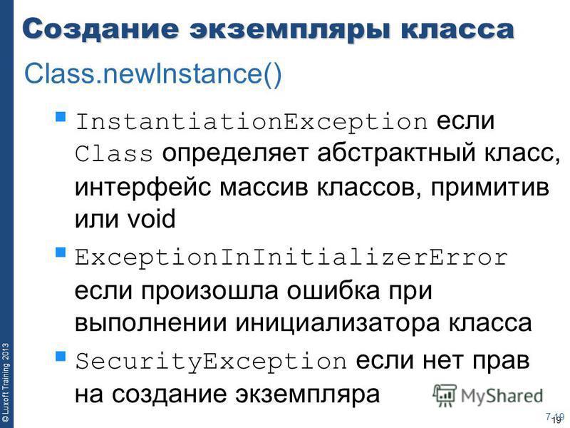 19 © Luxoft Training 2013 Создание экземпляры класса InstantiationException если Class определяет абстрактный класс, интерфейс массив классов, примитив или void ExceptionInInitializerError если произошла ошибка при выполнении инициализатора класса Se
