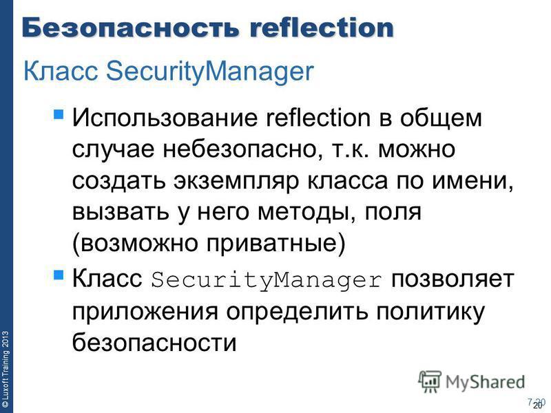 20 © Luxoft Training 2013 Безопасность reflection Использование reflection в общем случае небезопасно, т.к. можно создать экземпляр класса по имени, вызвать у него методы, поля (возможно приватные) Класс SecurityManager позволяет приложения определит