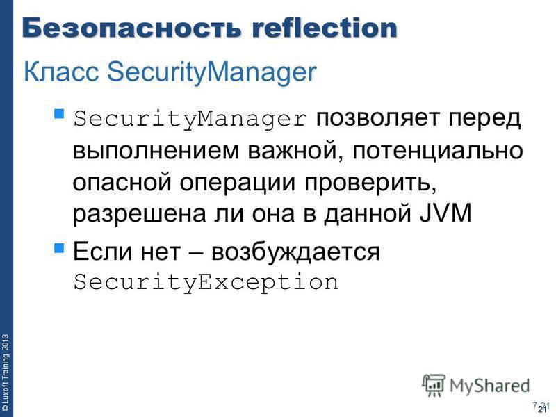21 © Luxoft Training 2013 Безопасность reflection SecurityManager позволяет перед выполнением важной, потенциально опасной операции проверить, разрешена ли она в данной JVM Если нет – возбуждается SecurityException 7-21 Класс SecurityManager