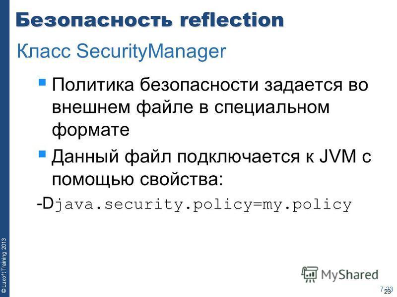 23 © Luxoft Training 2013 Безопасность reflection Политика безопасности задается во внешнем файле в специальном формате Данный файл подключается к JVM с помощью свойства: -D java.security.policy=my.policy 7-23 Класс SecurityManager