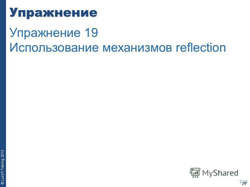 24 © Luxoft Training 2013Упражнение 7-24 Упражнение 19 Использование механизмов reflection