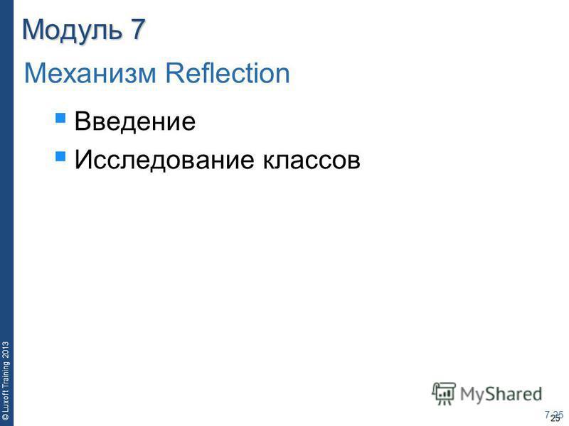 25 © Luxoft Training 2013 Модуль 7 Введение Исследование классов 7-25 Механизм Reflection