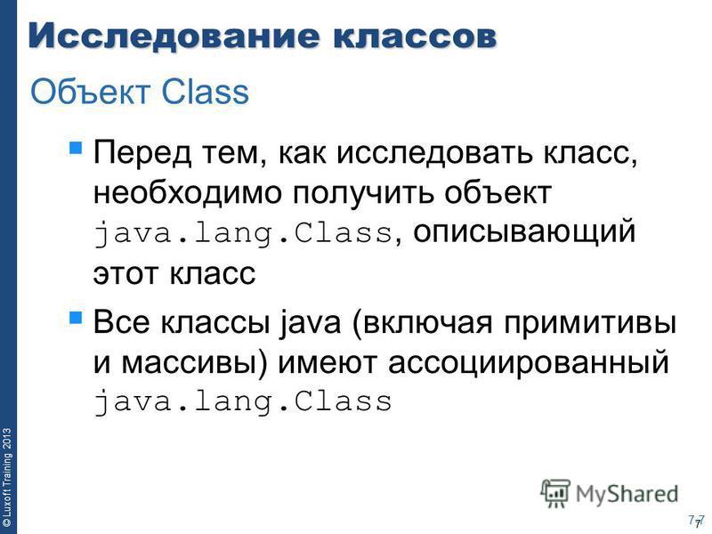 7 © Luxoft Training 2013 Исследование классов Перед тем, как исследовать класс, необходимо получить объект java.lang.Class, описывающий этот класс Все классы java (включая примитивы и массивы) имеют ассоциированный java.lang.Class 7-7 Объект Class