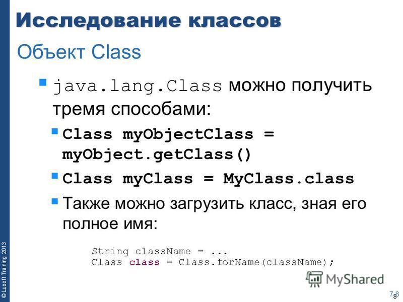 8 © Luxoft Training 2013 Исследование классов java.lang.Class можно получить тремя способами: Class myObjectClass = myObject.getClass() Class myClass = MyClass.class Также можно загрузить класс, зная его полное имя: 7-8 Объект Class