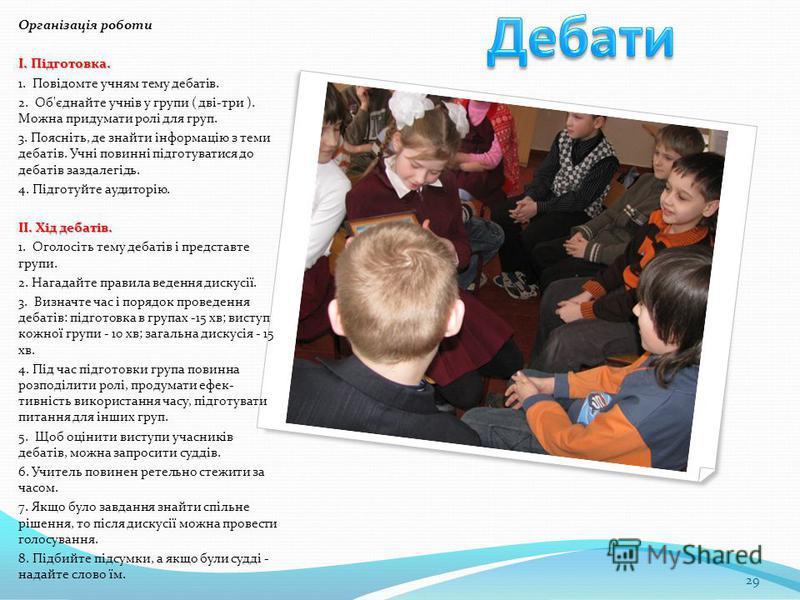 29 Організація роботи I. Підготовка. 1. Повідомте учням тему дебатів. 2. Об'єднайте учнів у групи ( дві-три ). Можна придумати ролі для груп. 3. Поясніть, де знайти інформацію з теми дебатів. Учні повинні підготуватися до дебатів заздалегідь. 4. Під