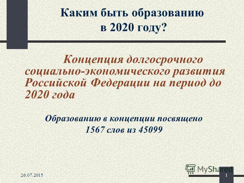 26.07.20151 Каким быть образованию в 2020 году? Концепция долгосрочного социально-экономического развития Российской Федерации на период до 2020 года Образованию в концепции посвящено 1567 слов из 45099