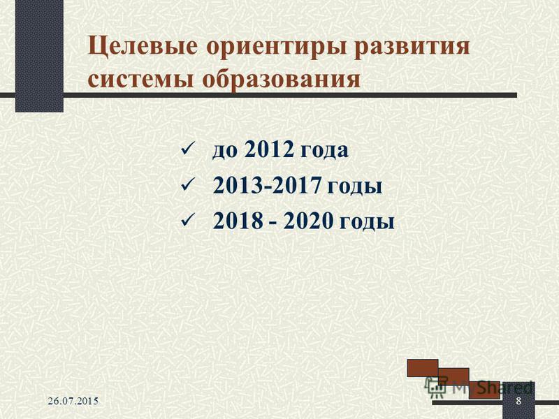 26.07.20158 Целевые ориентиры развития системы образования до 2012 года 2013-2017 годы 2018 - 2020 годы