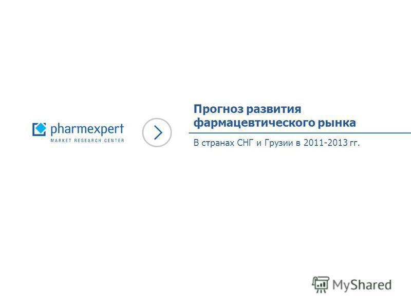Прогноз развития фармацевтического рынка В странах СНГ и Грузии в 2011-2013 гг.