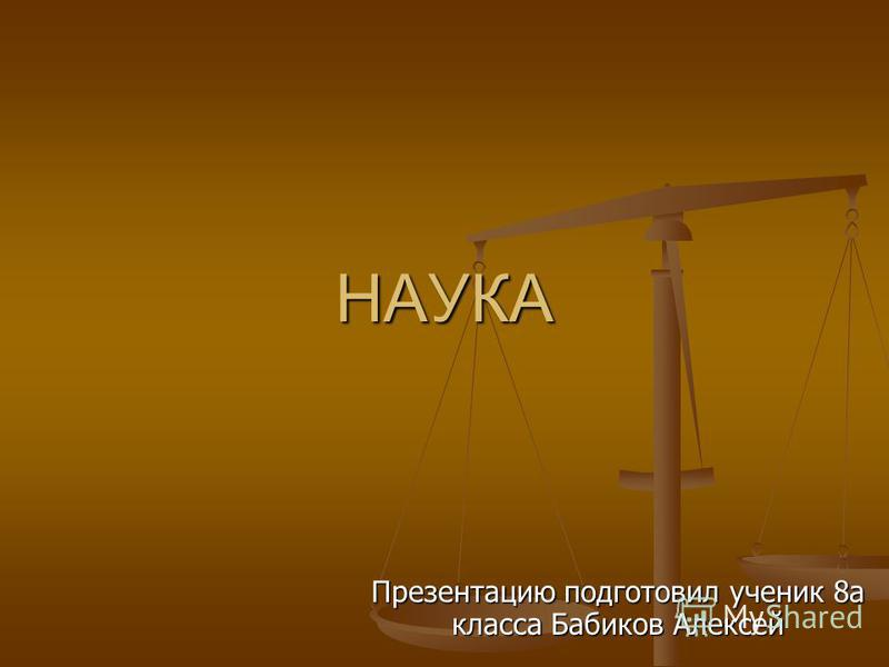 НАУКА Презентацию подготовил ученик 8 а класса Бабиков Алексей