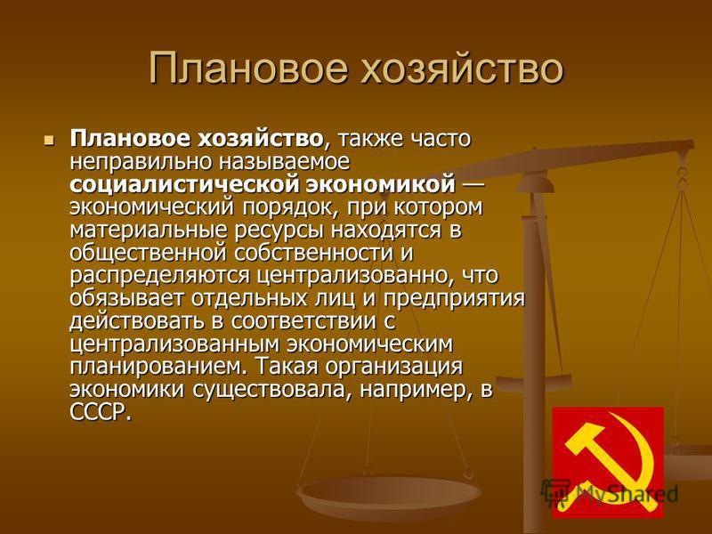 Плановое хозяйство Плановое хозяйство, также часто неправильно называемое социалистической экономикой экономический порядок, при котором материальные ресурсы находятся в общественной собственности и распределяются централизованно, что обязывает отдел