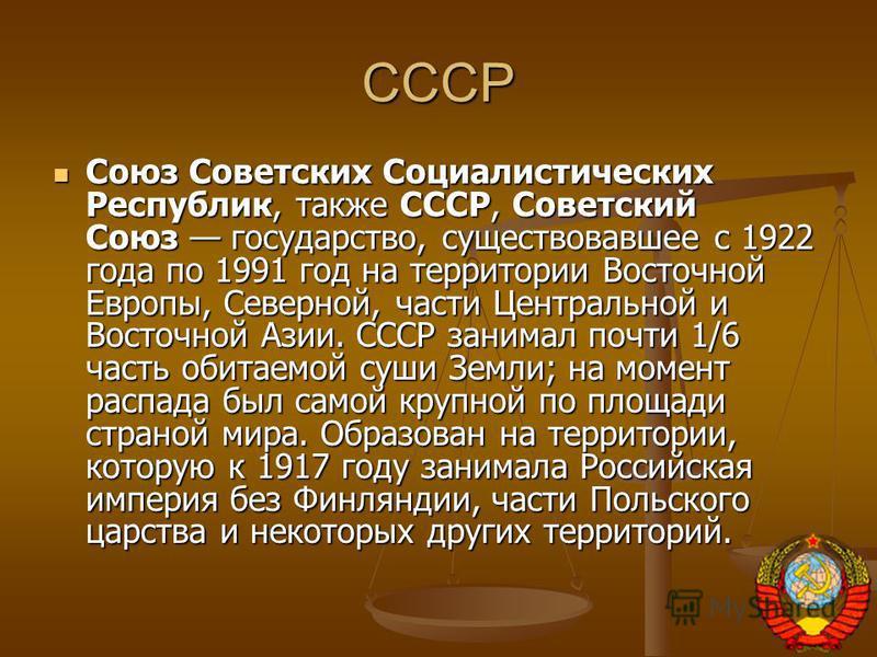 СССР Союз Советских Социалистических Республик, также СССР, Советский Союз государство, существовавшее с 1922 года по 1991 год на территории Восточной Европы, Северной, части Центральной и Восточной Азии. СССР занимал почти 1/6 часть обитаемой суши З