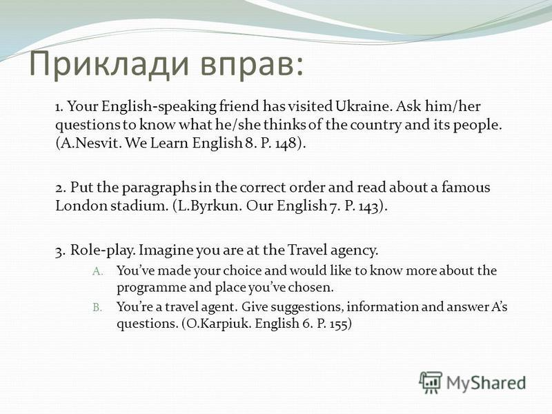 Приклади вправ: 1. Your English-speaking friend has visited Ukraine. Ask him/her questions to know what he/she thinks of the country and its people. (A.Nesvit. We Learn English 8. P. 148). 2. Put the paragraphs in the correct order and read about a f