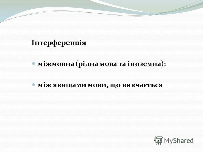 Інтерференція міжмовна (рідна мова та іноземна); між явищами мови, що вивчається