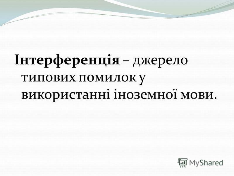 Інтерференція – джерело типових помилок у використанні іноземної мови.