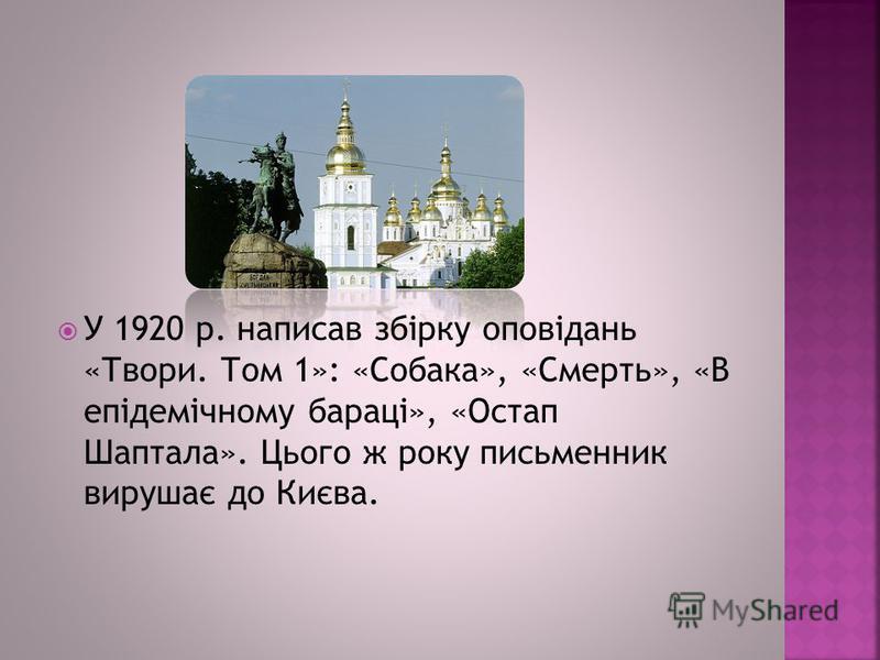 У 1920 р. написав збірку оповідань «Твори. Том 1»: «Собака», «Смерть», «В епідемічному бараці», «Остап Шаптала». Цього ж року письменник вирушає до Києва.