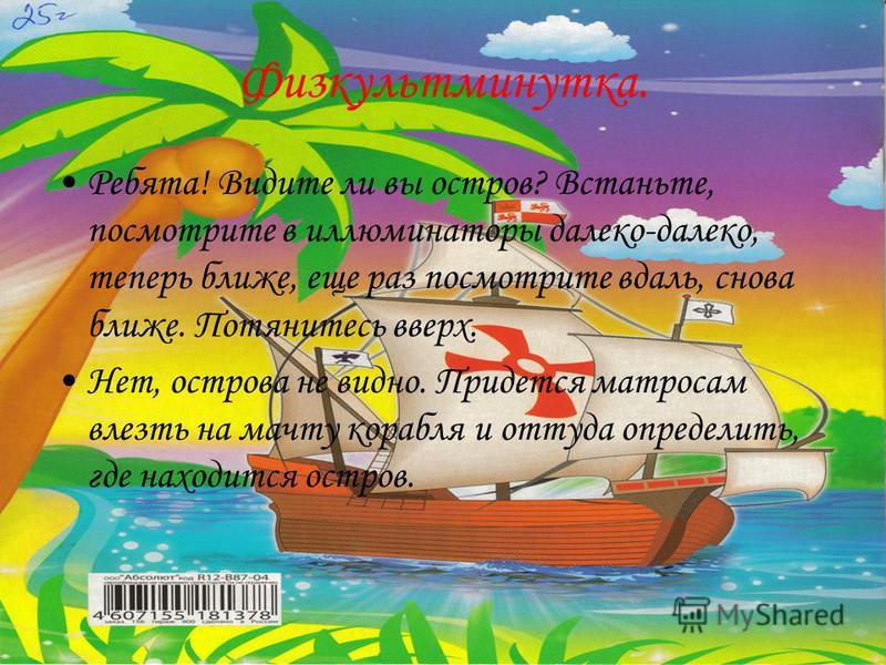 Физкультминутка. Ребята! Видите ли вы остров? Встаньте, посмотрите в иллюминаторы далеко-далеко, теперь ближе, еще раз посмотрите вдаль, снова ближе. Потянитесь вверх. Нет, острова не видно. Придется матросам влезть на мачту корабля и оттуда определи