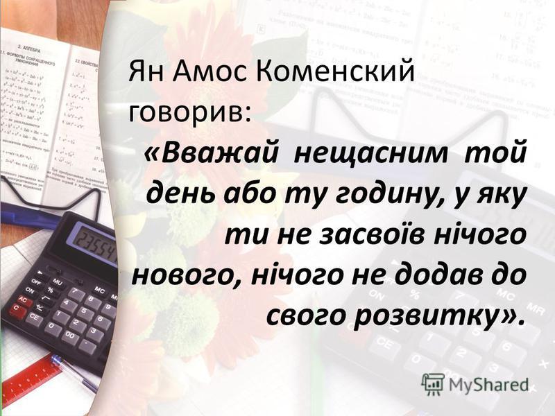 Ян Амос Коменский говорив: «Вважай нещасним той день або ту годину, у яку ти не засвоїв нічого нового, нічого не додав до свого розвитку».
