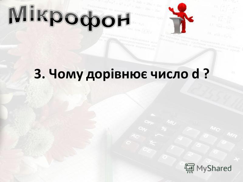 3. Чому дорівнює число d ?