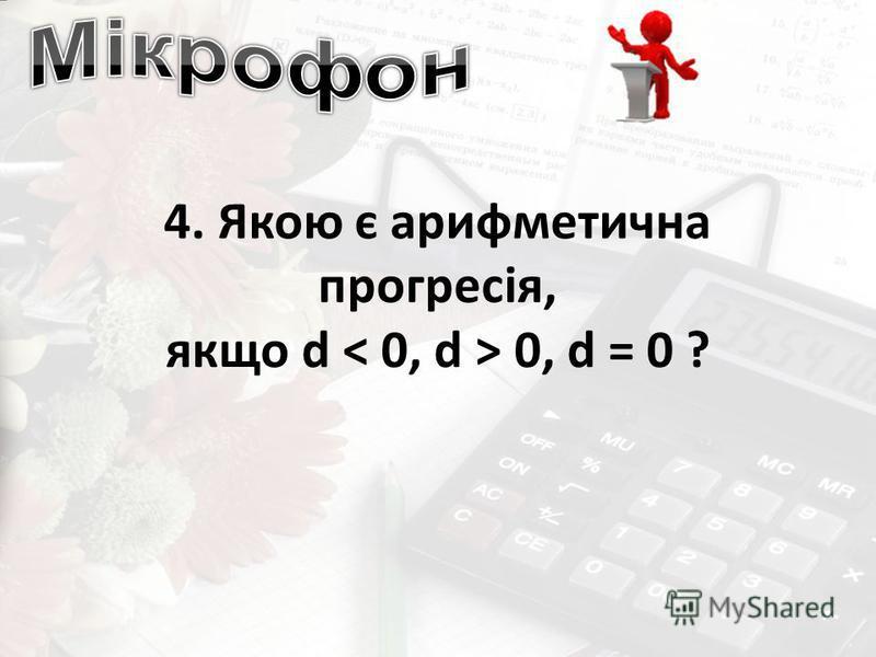 4. Якою є арифметична прогресія, якщо d 0, d = 0 ?