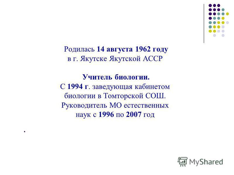 Родилась 14 августа 1962 году в г. Якутске Якутской АССР Учитель биологии. С 1994 г. заведующая кабинетом биологии в Томторской СОШ. Руководитель МО естественных наук с 1996 по 2007 год