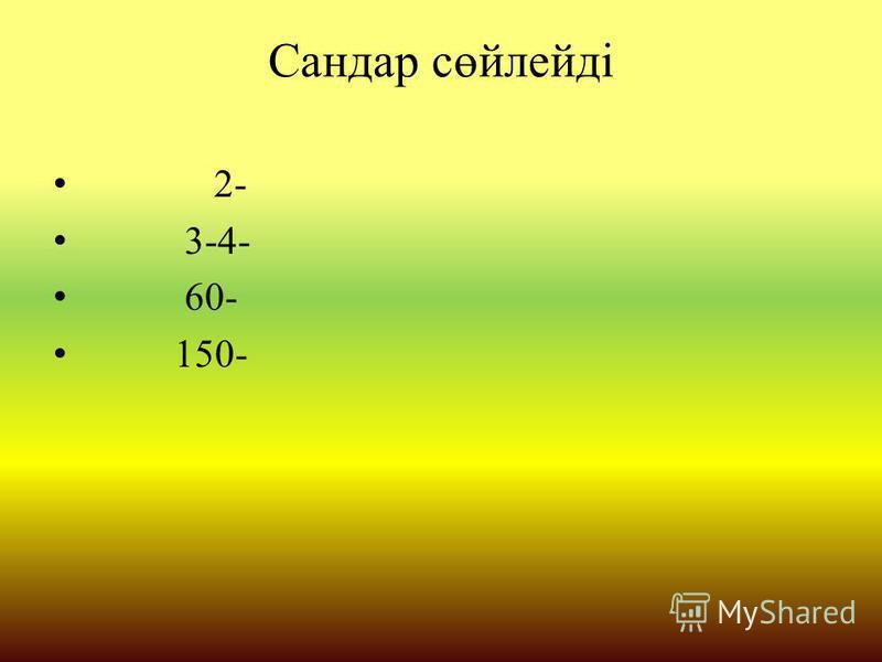 Сандар сөйлейді 2- 3-4- 60- 150-